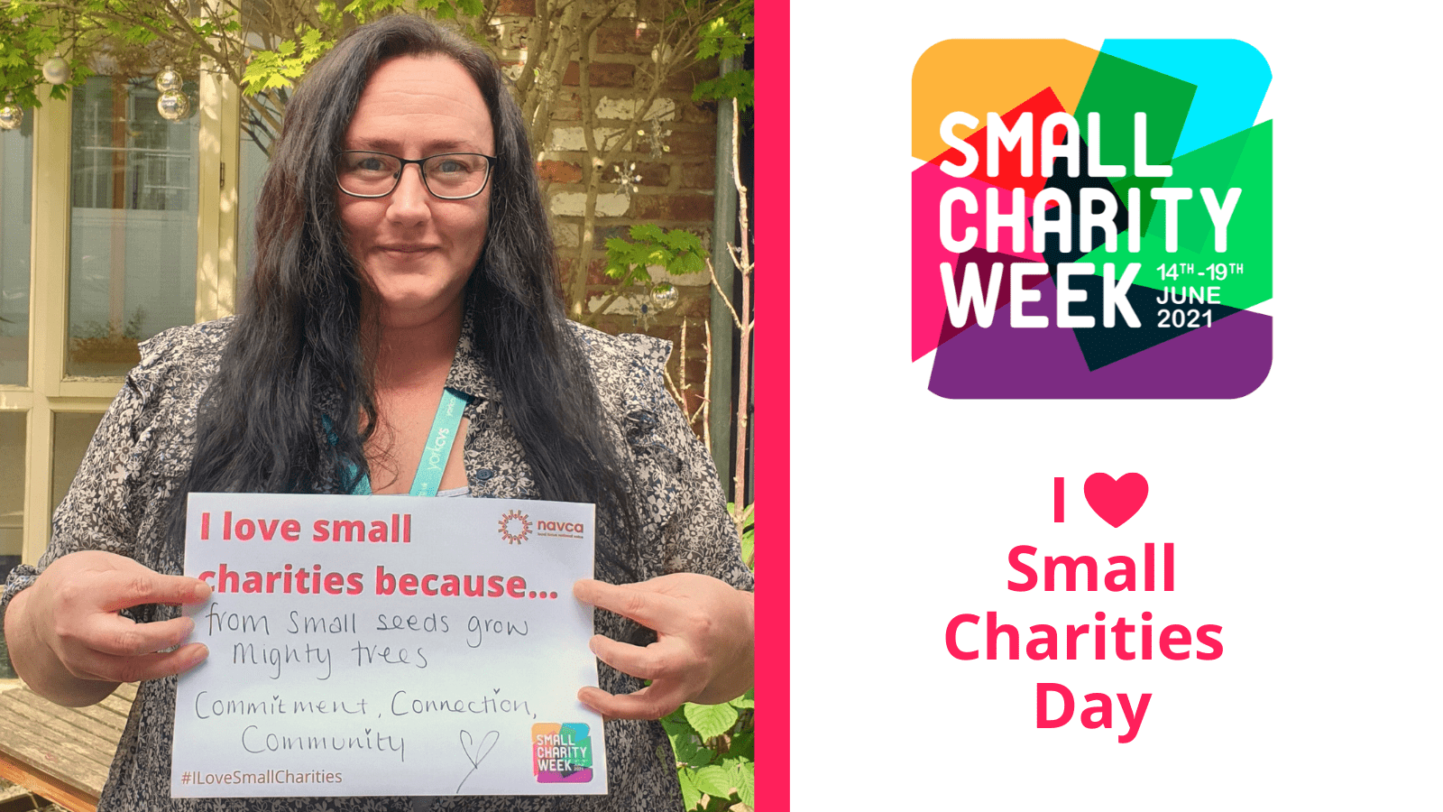 White female with long brown hair and glasses holding up an a4 piece of paper that reads: I love small charities because... From small seeds grow mighty trees! Commitment, connection, community! Small Charity Week logo 14-21 June. I heart small charities day.