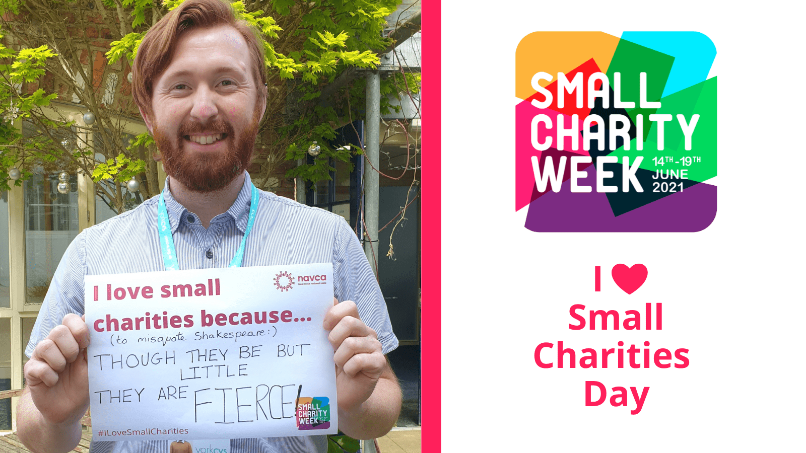 White male with red hair and a beard holding a sign which reads: I love small charities because...(to misquote Shakespeare) Though they be but little, they are fierce. In the background is a tree and a long window. Small Charities Week Logo 14-21 June 2021. I hear small charities day.